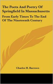 Poets and Poetry of Springfield in Massachusetts: From Early Times to the End of the Nineteenth Century - Charles H. Barrows