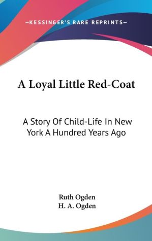 Loyal Little Red-Coat: A Story of Child-Life in New York a Hundred Years Ago - Ruth Ogden, H.A. Ogden (Illustrator)