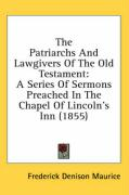 The Patriarchs and Lawgivers of the Old Testament: A Series of Sermons Preached in the Chapel of Lincoln's Inn (1855)