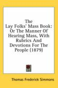The Lay Folks' Mass Book: Or the Manner of Hearing Mass, with Rubrics and Devotions for the People (1879)