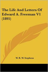 The Life And Letters Of Edward A. Freeman V1 (1895) - W.R.W. Stephens