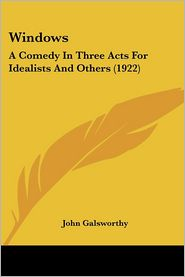 Windows: A Comedy in Three Acts for Idealists and Others (1922) - John Galsworthy