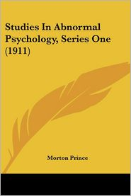 Studies In Abnormal Psychology, Series One (1911) - Morton Prince (Editor)