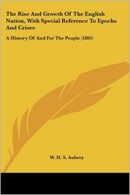 The Rise And Growth Of The English Nation, With Special Reference To Epochs And Crises - W.H.S. Aubrey