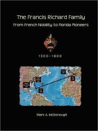 The Francis Richard Family: From French Nobility to Florida Pioneers Mark A. McDonough Author