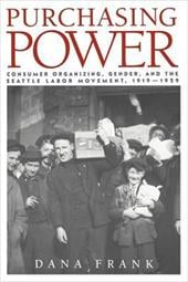 Purchasing Power: Consumer Organizing, Gender, and the Seattle Labor Movement, 1919 1929 - Frank, Dana / Dana, Frank