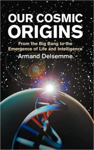 Our Cosmic Origins: From the Big Bang to the Emergence of Life and Intelligence - Armand H. Delsemme
