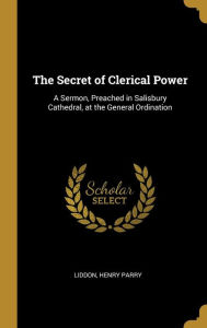 The Secret of Clerical Power: A Sermon, Preached in Salisbury Cathedral, at the General Ordination - Liddon Henry Parry