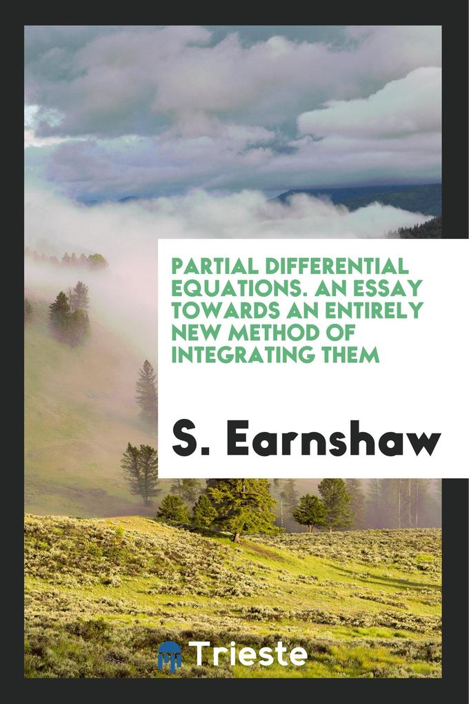 Partial Differential Equations. An Essay Towards an Entirely New Method of Integrating Them als Taschenbuch von S. Earnshaw