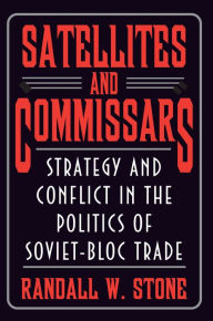 Satellites and Commissars: Strategy and Conflict in the Politics of Soviet-Bloc Trade - Randall W. Stone