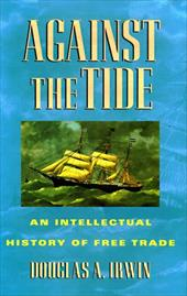 Against the Tide: An Intellectual History of Free Trade - Irwin, Douglas A.