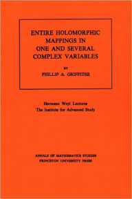 Entire Holomorphic Mappings in One and Several Complex Variables. (AM-85), Volume 85 Phillip A. Griffiths Author