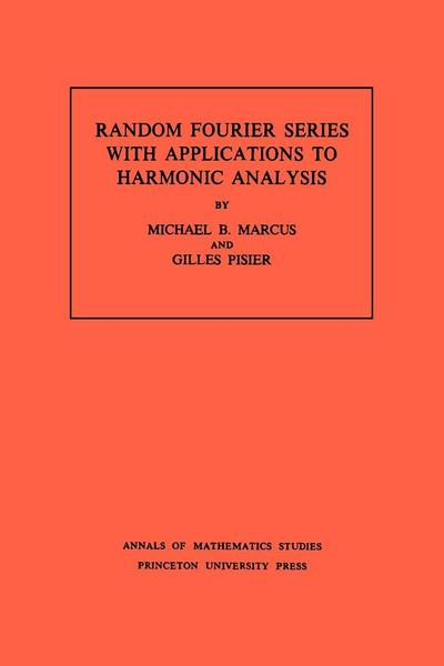 Random Fourier Series with Applications to Harmonic Analysis. (AM-101), Volume 101 - Michael B. Marcus#Gilles Pisier