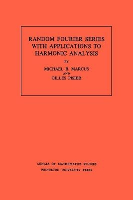 Random Fourier Series with Applications to Harmonic Analysis. (AM-101), Volume 101 - Michael B. Marcus; Gilles Pisier