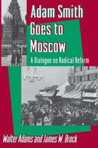 Adam Smith Goes to Moscow: A Dialogue on Radical Reform - Walter Adams