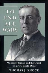 To End All Wars: Woodrow Wilson and the Quest for a New World Order - Knock, Thomas J.