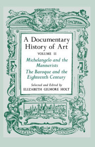 A Documentary History of Art, Volume 2: Michelangelo and the Mannerists, The Baroque and the Eighteenth Century Elizabeth Gilmore Holt Author