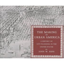 The Making of Urban America: A History of City Planning in the United States - John William Reps