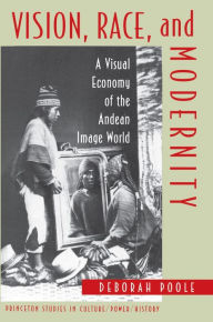 Vision, Race, and Modernity: A Visual Economy of the Andean Image World - Deborah Poole