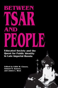 Between Tsar and People: Educated Society and the Quest for Public Identity in Late Imperial Russia Edith W. Clowes Editor