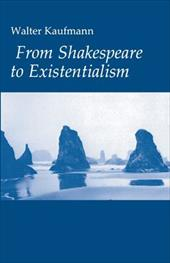 From Shakespeare to Existentialism: Essays on Shakespeare and Goethe; Hegel and Kierkegaard; Nietzsche, Rilke and Freud; Jaspers, - Kaufmann, Walter