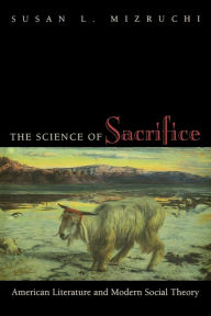 The Science of Sacrifice: American Literature and Modern Social Theory Susan L. Mizruchi Author