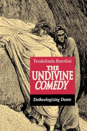 The Undivine Comedy: Detheologizing Dante - Teodolinda Barolini