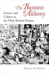 The Business of Alchemy: Science and Culture in the Holy Roman Empire - Smith, Pamela H.