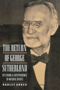 The Return of George Sutherland: Restoring a Jurisprudence of Natural Rights Hadley Arkes Author