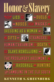 Honor and Slavery: Lies, Duels, Noses, Masks, Dressing as a Woman, Gifts, Strangers, Humanitarianism, Death, Slave Rebellions, the Proslavery Argument
