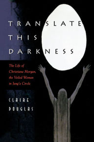 Translate this Darkness: The Life of Christiana Morgan, the Veiled Woman in Jung's Circle Claire Douglas Author