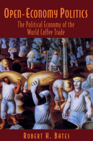 Open-Economy Politics: The Political Economy of the World Coffee Trade - Robert H. Bates