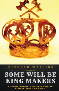 Some Will Be King Makers: A single mother's journey raising African American males - Deborah Watkins