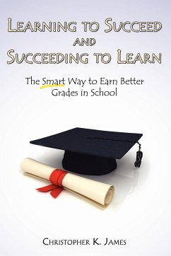 Learning to Succeed and Succeeding to Learn: The Smart Way to Earn Better Grades in School - James, Christopher K.