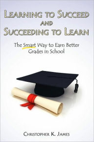 Learning to Succeed and Succeeding to Learn: The Smart Way to Earn Better Grades in School - Christopher K. James
