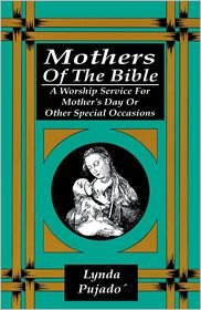 Mothers of the Bible: A Worship Service for Mother's Day or Other Special Occasions - Lynda Pujado