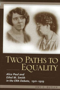 Two Paths to Equality: Alice Paul and Ethel M. Smith in the ERA Debate, 1921-1929 - Amy E. Butler
