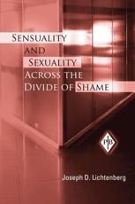 Sensuality and Sexuality Across the Divide of Shame - Joseph D Lichtenberg