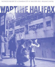 Wartime Halifax: The Photo History of a Canadian City at War, 1939-1945 - William D. Naftel