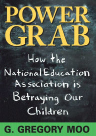 Power Grab: How the National Education Association Is Betraying Our Children - G. Gregory Moo