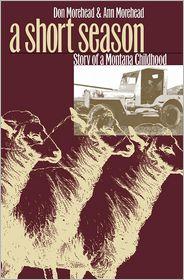 A Short Season: Story of a Montana Childhood - Donald M. Morehead, Ann Morehead