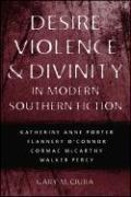 Desire, Violence & Divinity in Modern Southern Fiction: Katherine Anne Porter, Flannery O'Connor, Cormac McCarthy, Walker Percy