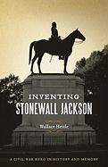 Inventing Stonewall Jackson: A Civil War Hero in History and Memory (Conflicting Worlds: New Dimensions of the American Civil War)