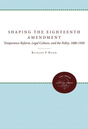 Shaping the Eighteenth Amendment: Temperance Reform, Legal Culture, and the Polity, 1880-1920 - Richard F. Hamm