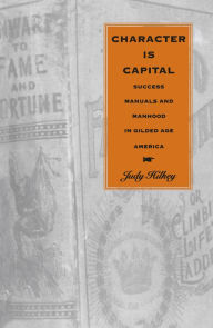 Character Is Capital: Success Manuals and Manhood in Gilded Age America - Judy Hilkey