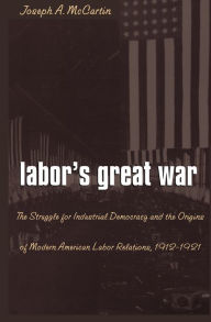 Labor's Great War: The Struggle for Industrial Democracy and the Origins of Modern American Labor Relations, 1912-1921 - Joseph A. McCartin