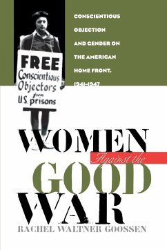 Women Against the Good War: Conscientious Objection and Gender on the American Home Front, 1941-1947 - Goossen, Rachel Waltner