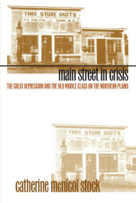 Main Street in Crisis: The Great Depression and the Old Middle Class on the Northern Plains - Catherine McNicol Stock