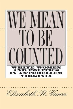 We Mean to Be Counted: White Women and Politics in Antebellum Virginia - Varon, Elizabeth