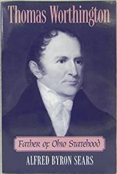 Thomas Worthington: Father of Ohio Statehood - Sears, Alfred Byron